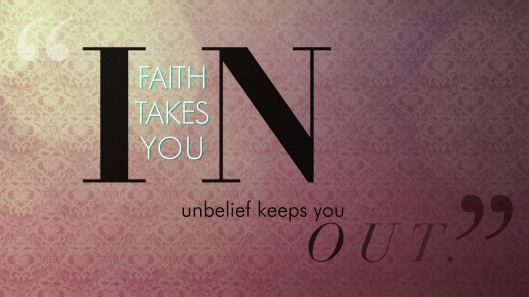 Faith takes you in unbelief keeps you out.